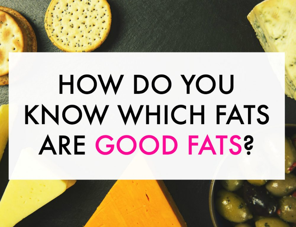 How Do You Know Which Fats are Good Fats?