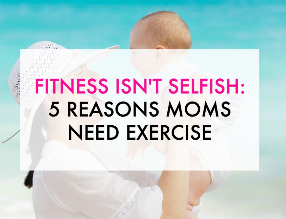 Fitness Isn't Selfish: 5 Reasons Moms Need Exercise