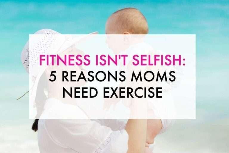 Fitness Isn't Selfish: 5 Reasons Moms Need Exercise