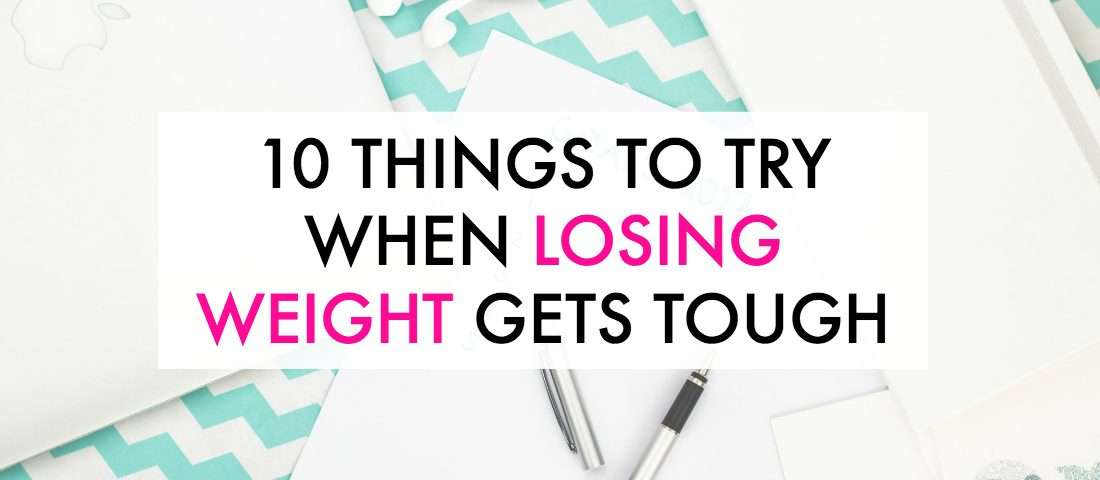 Is losing weight getting tough? Here are 10 things to try to keep going.