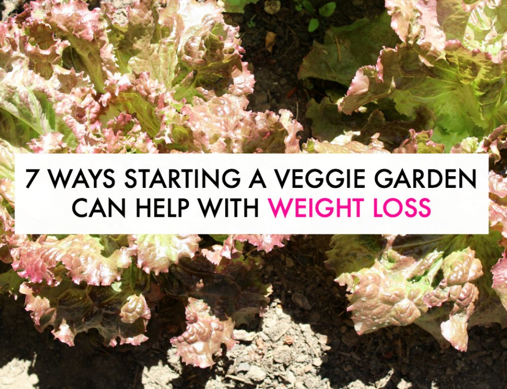 7 Ways Starting a Vegetable Garden Can Help You Lose Weight