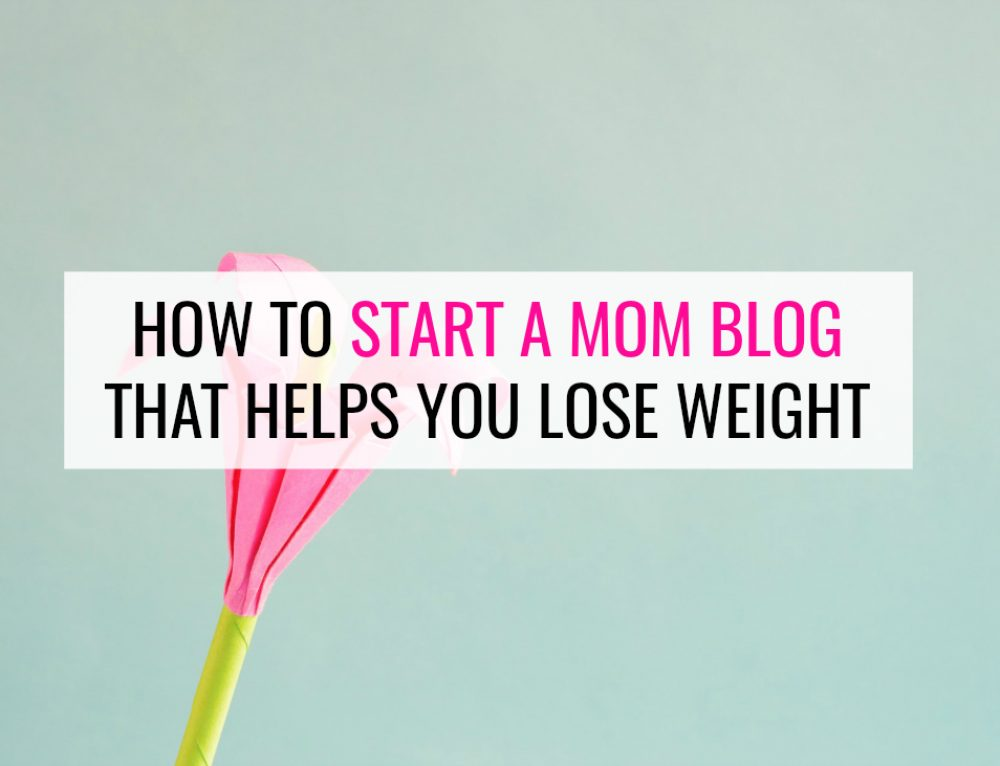 How to Start a Mom Blog That Helps You Lose Weight