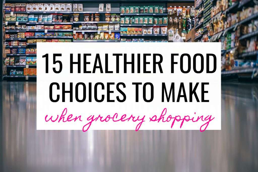 15 healthier food choices to make when you're grocery shopping